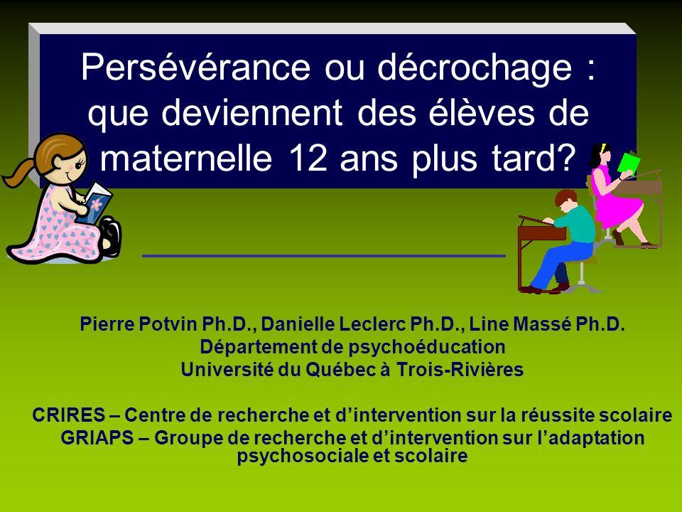 Persévérance ou décrochage : que deviennent des élèves de maternelle 12 ans plus tard? Pierre Potvin Ph.D., Danielle Leclerc Ph.D., Line Massé Ph.D. D