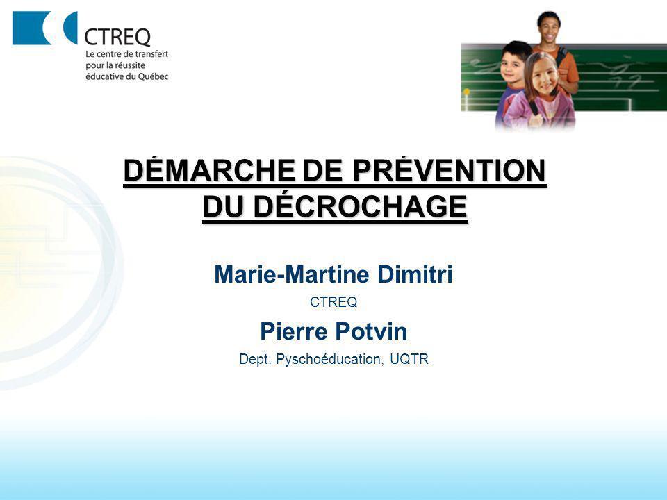 DÉMARCHE DE PRÉVENTION DU DÉCROCHAGE Marie-Martine Dimitri CTREQ Pierre Potvin Dept. Pyschoéducation, UQTR