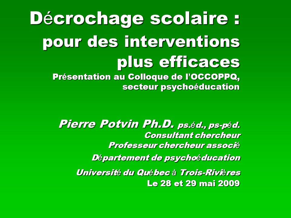 D é crochage scolaire : pour des interventions plus efficaces Pr é sentation au Colloque de l OCCOPPQ, secteur psycho é ducation Pierre Potvin Ph.D. p