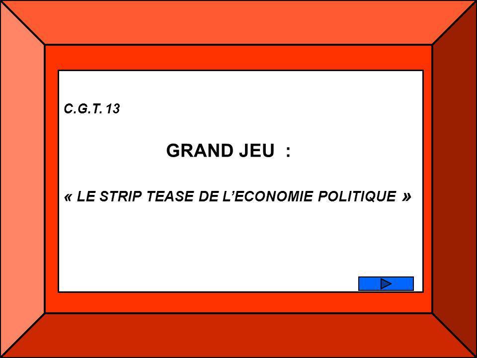 C.G.T. 13 GRAND JEU : « LE STRIP TEASE DE LECONOMIE POLITIQUE »