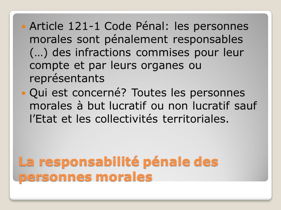 La responsabilité pénale des personnes morales Article 121-1 Code Pénal: les personnes morales sont pénalement responsables (…) des infractions commis