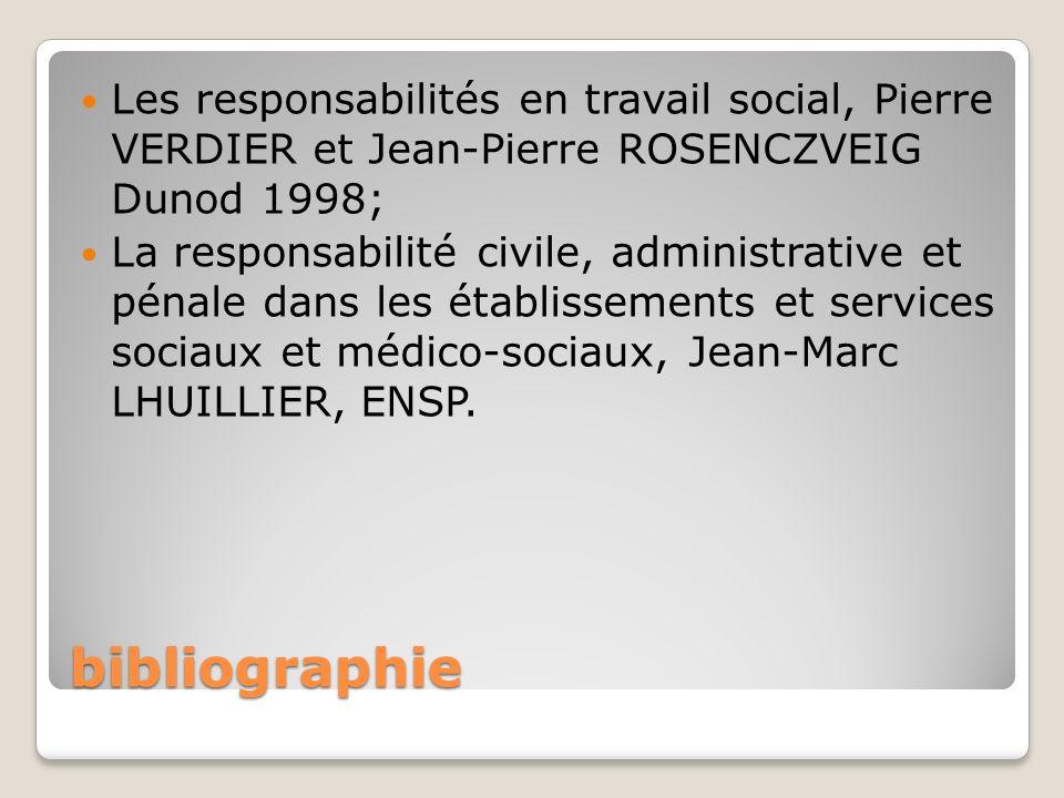 bibliographie Les responsabilités en travail social, Pierre VERDIER et Jean-Pierre ROSENCZVEIG Dunod 1998; La responsabilité civile, administrative et