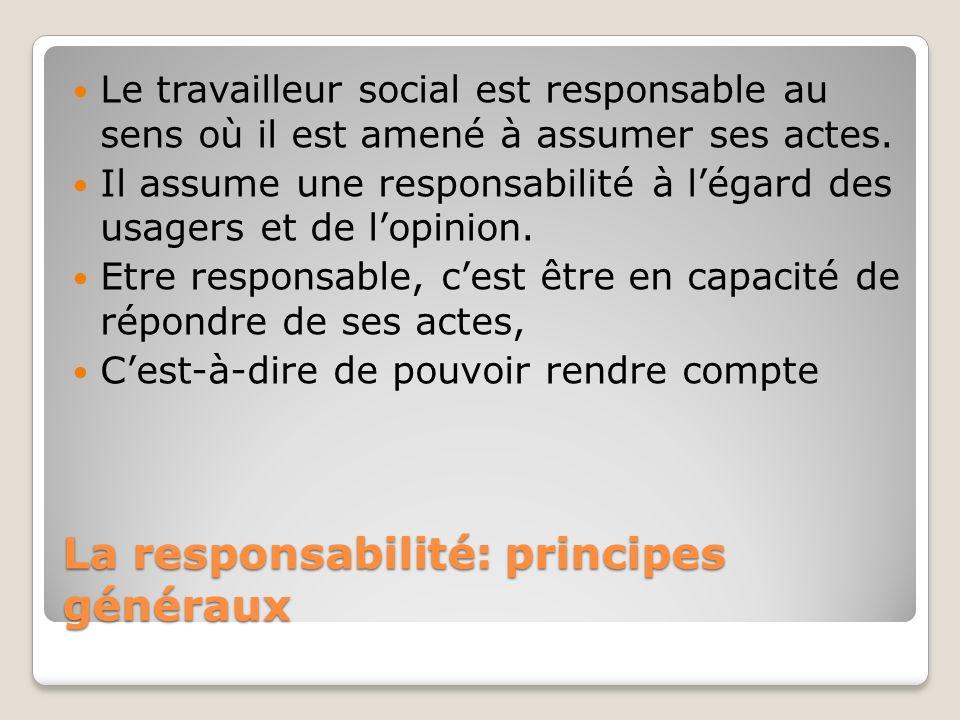 La responsabilité: principes généraux Le travailleur social est responsable au sens où il est amené à assumer ses actes. Il assume une responsabilité