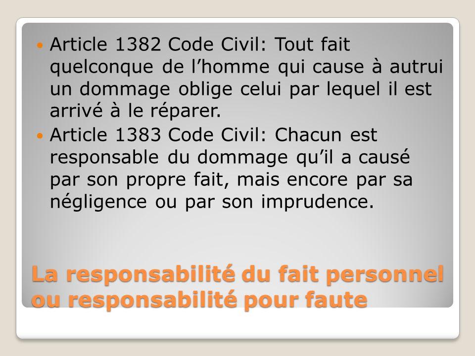 La responsabilité du fait personnel ou responsabilité pour faute Article 1382 Code Civil: Tout fait quelconque de lhomme qui cause à autrui un dommage