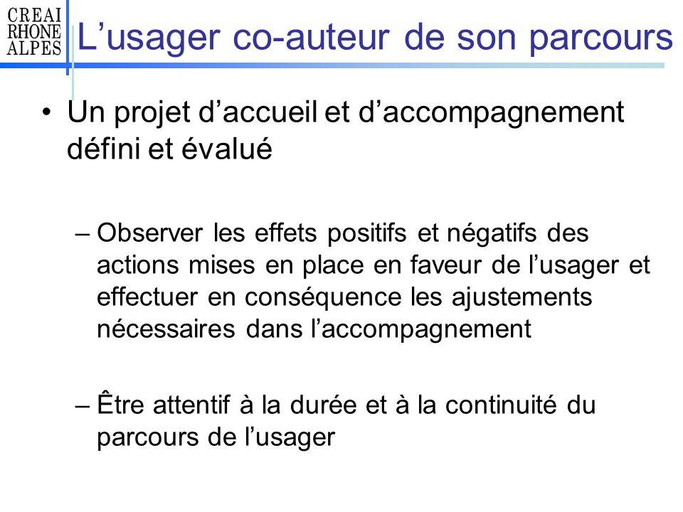 Lusager co-auteur de son parcours Un projet daccueil et daccompagnement défini et évalué –Observer les effets positifs et négatifs des actions mises e