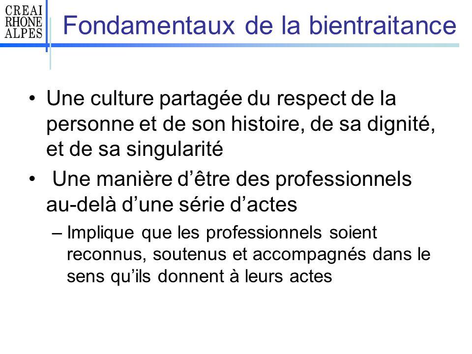 Fondamentaux de la bientraitance Une culture partagée du respect de la personne et de son histoire, de sa dignité, et de sa singularité Une manière dê