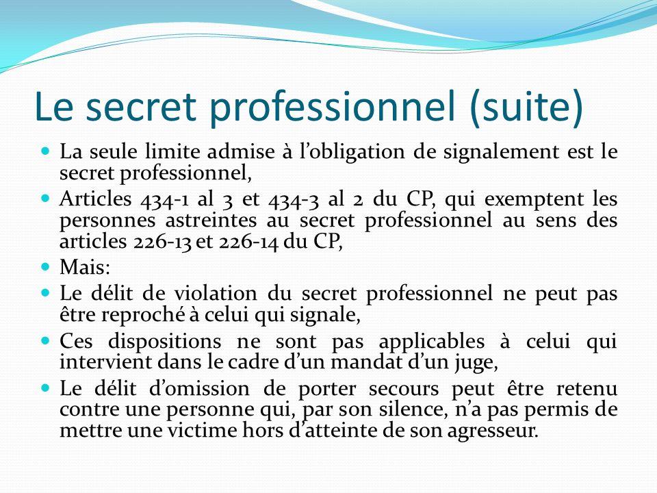 Le secret professionnel (suite) La seule limite admise à lobligation de signalement est le secret professionnel, Articles 434-1 al 3 et 434-3 al 2 du