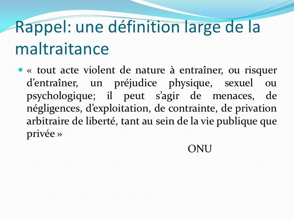 Rappel: une définition large de la maltraitance « tout acte violent de nature à entraîner, ou risquer dentraîner, un préjudice physique, sexuel ou psy