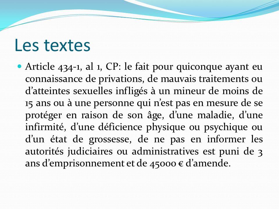 Les textes Article 434-1, al 1, CP: le fait pour quiconque ayant eu connaissance de privations, de mauvais traitements ou datteintes sexuelles infligé