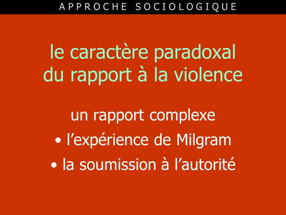 le caractère paradoxal du rapport à la violence un rapport complexe lexpérience de Milgram la soumission à lautorité A P P R O C H E S O C I O L O G I