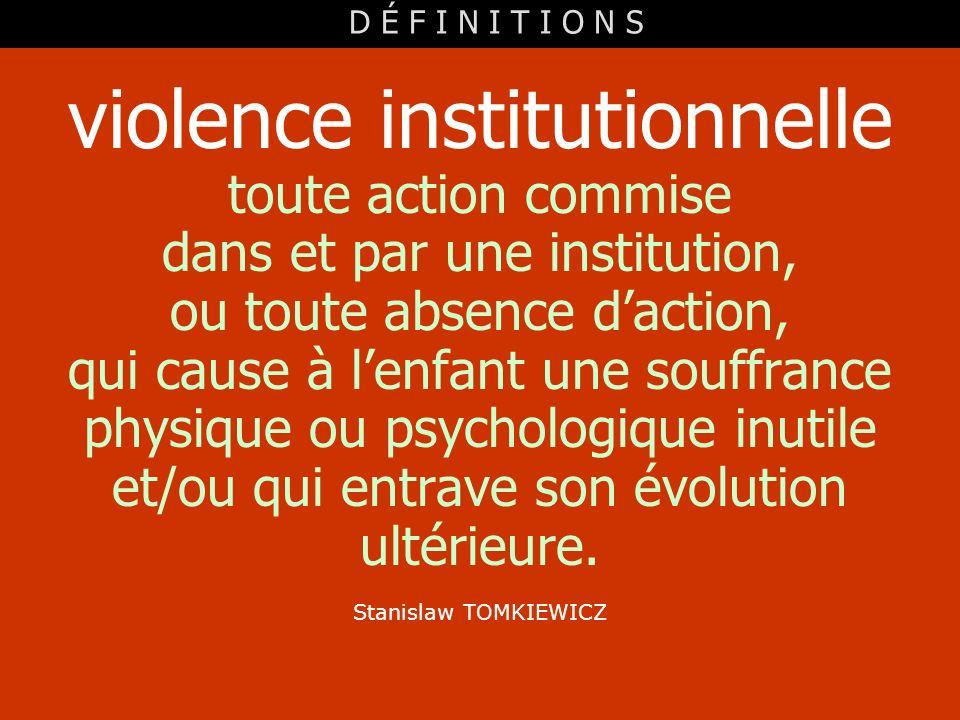 toute action commise dans et par une institution, ou toute absence daction, qui cause à lenfant une souffrance physique ou psychologique inutile et/ou
