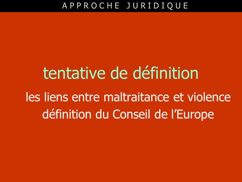 tentative de définition les liens entre maltraitance et violence définition du Conseil de lEurope A P P R O C H E J U R I D I Q U E