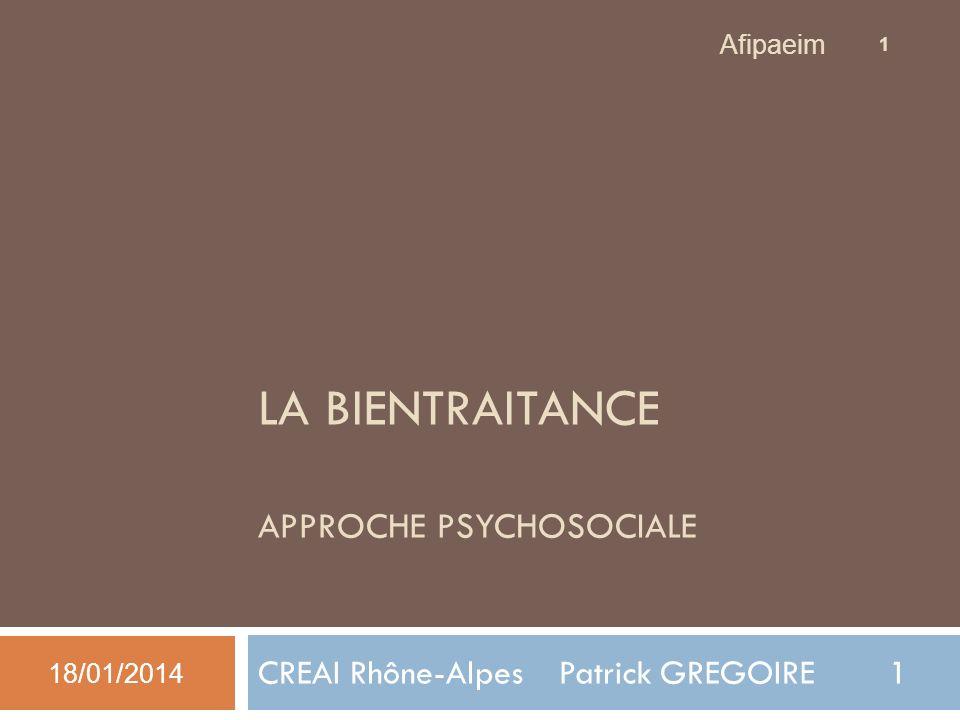 LA BIENTRAITANCE APPROCHE PSYCHOSOCIALE CREAI Rhône-Alpes Patrick GREGOIRE 1 1 Afipaeim 18/01/2014