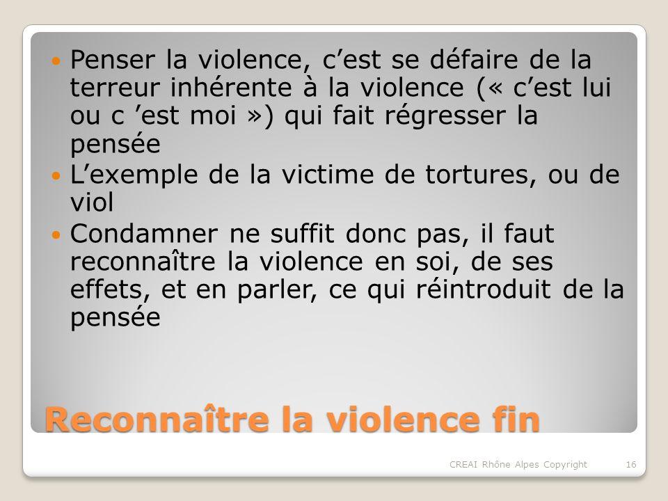 Reconnaître la violence fin Penser la violence, cest se défaire de la terreur inhérente à la violence (« cest lui ou c est moi ») qui fait régresser la pensée Lexemple de la victime de tortures, ou de viol Condamner ne suffit donc pas, il faut reconnaître la violence en soi, de ses effets, et en parler, ce qui réintroduit de la pensée 16CREAI Rhône Alpes Copyright