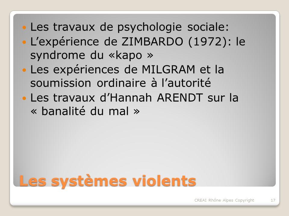 Les systèmes violents Les travaux de psychologie sociale: Lexpérience de ZIMBARDO (1972): le syndrome du «kapo » Les expériences de MILGRAM et la soumission ordinaire à lautorité Les travaux dHannah ARENDT sur la « banalité du mal » 17CREAI Rhône Alpes Copyright