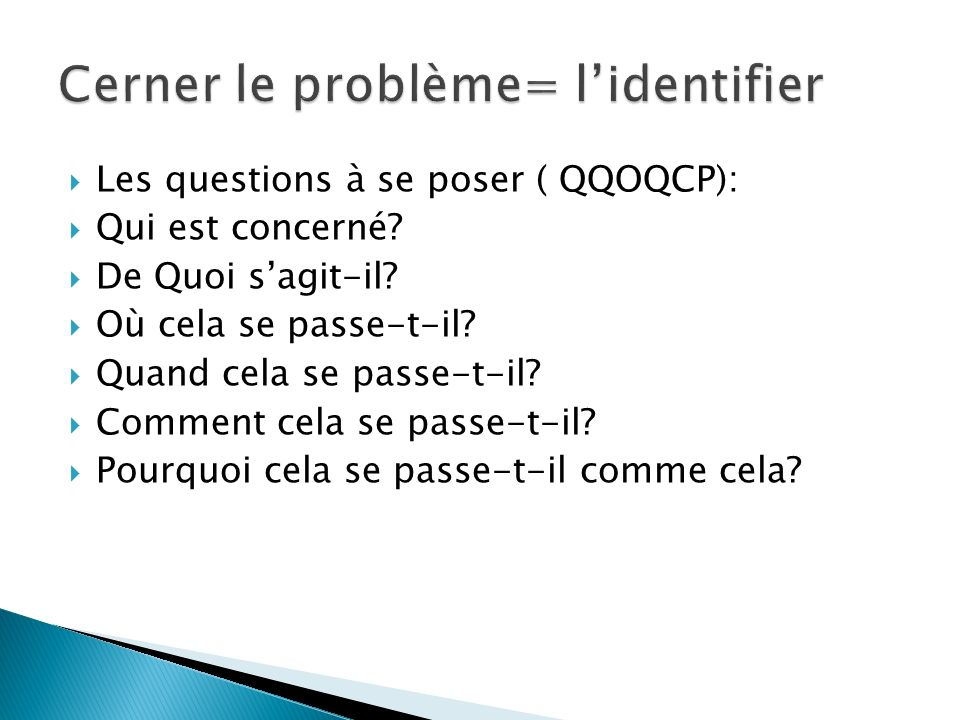 Les questions à se poser ( QQOQCP): Qui est concerné? De Quoi sagit-il? Où cela se passe-t-il? Quand cela se passe-t-il? Comment cela se passe-t-il? P