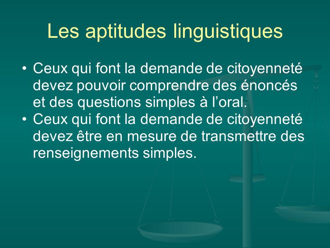 Les aptitudes linguistiques Ceux qui font la demande de citoyenneté devez pouvoir comprendre des énoncés et des questions simples à loral. Ceux qui fo