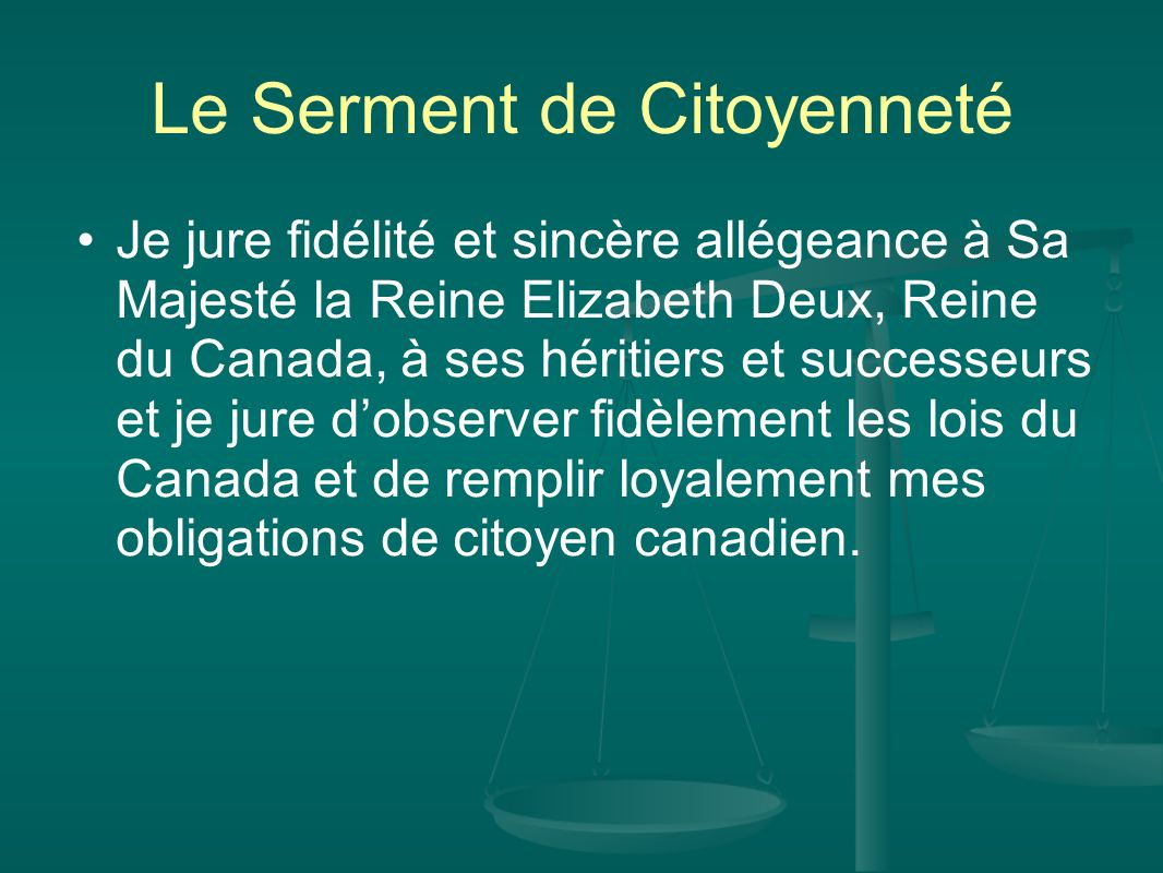 Le Serment de Citoyenneté Je jure fidélité et sincère allégeance à Sa Majesté la Reine Elizabeth Deux, Reine du Canada, à ses héritiers et successeurs