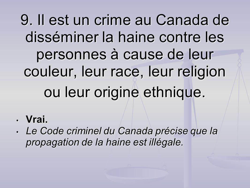 9. Il est un crime au Canada de disséminer la haine contre les personnes à cause de leur couleur, leur race, leur religion ou leur origine ethnique. V
