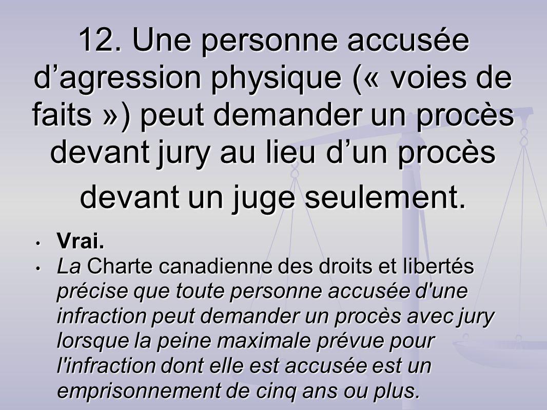 12. Une personne accusée dagression physique (« voies de faits ») peut demander un procès devant jury au lieu dun procès devant un juge seulement. Vra