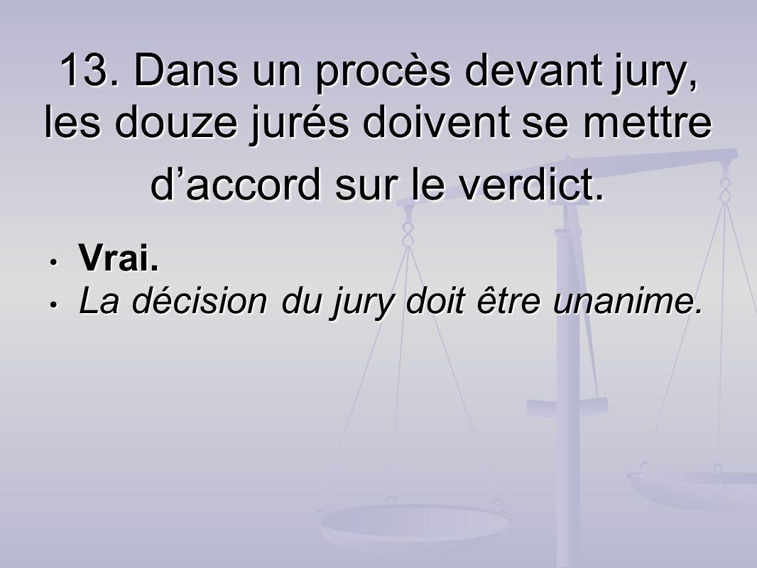 13. Dans un procès devant jury, les douze jurés doivent se mettre daccord sur le verdict. Vrai. Vrai. La décision du jury doit être unanime. La décisi