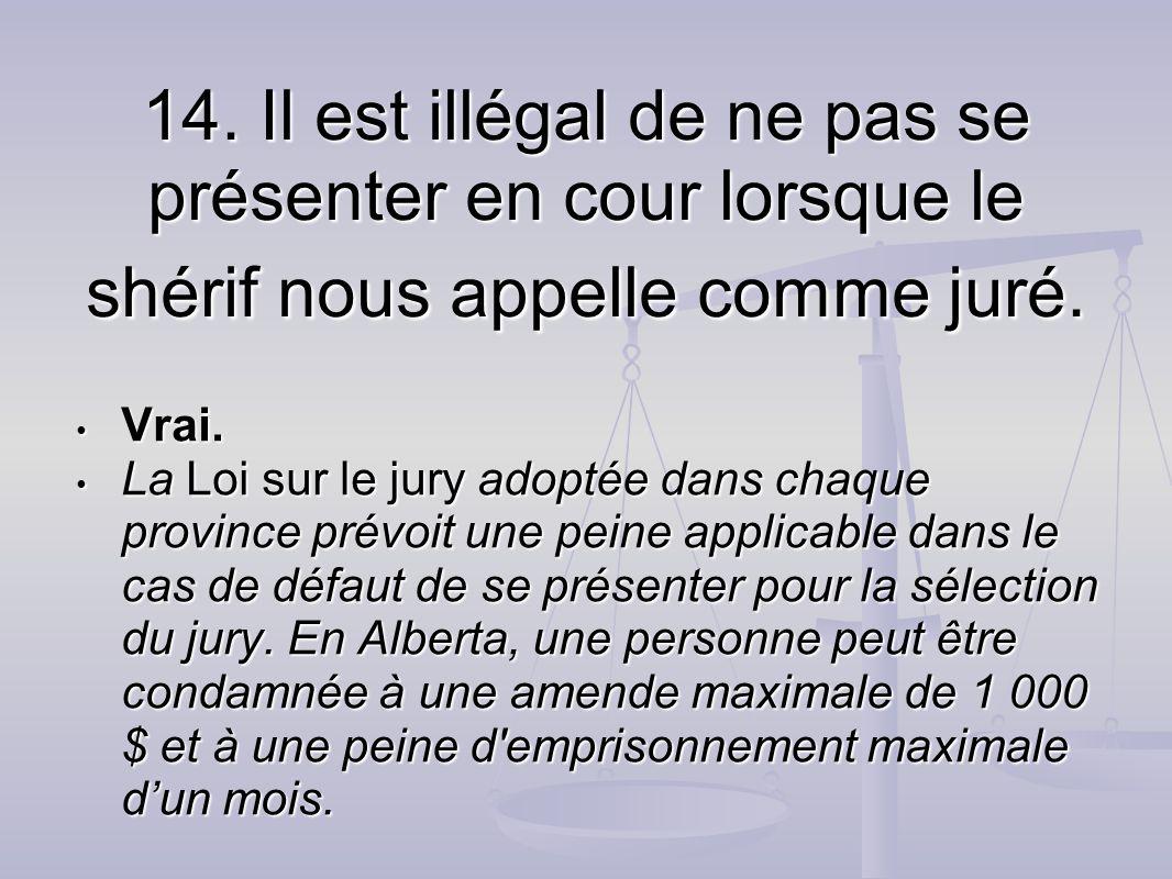 14. Il est illégal de ne pas se présenter en cour lorsque le shérif nous appelle comme juré. Vrai. Vrai. La Loi sur le jury adoptée dans chaque provin