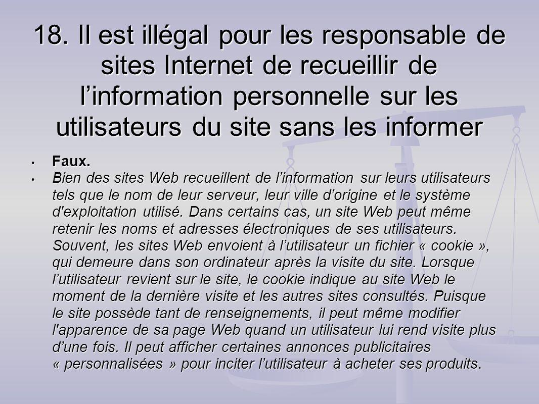 18. Il est illégal pour les responsable de sites Internet de recueillir de linformation personnelle sur les utilisateurs du site sans les informer Fau