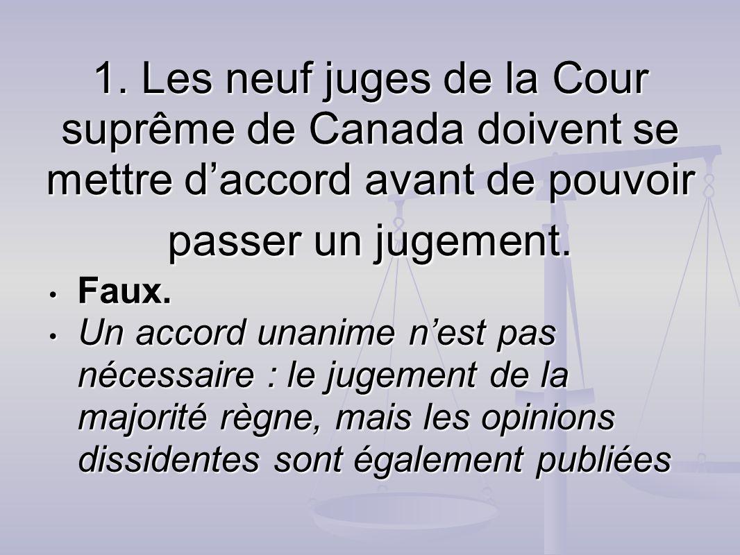 1. Les neuf juges de la Cour suprême de Canada doivent se mettre daccord avant de pouvoir passer un jugement. Faux. Faux. Un accord unanime nest pas n