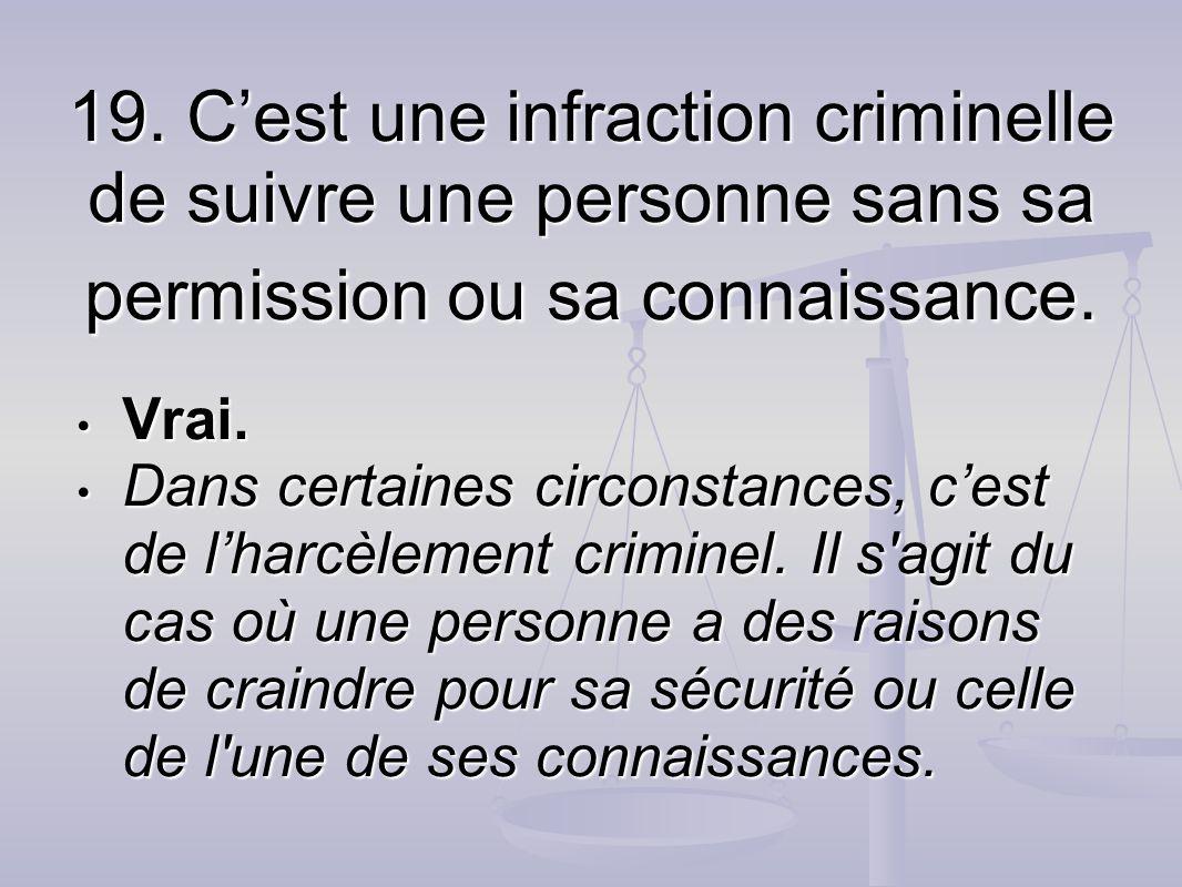 19. Cest une infraction criminelle de suivre une personne sans sa permission ou sa connaissance. Vrai. Vrai. Dans certaines circonstances, cest de lha
