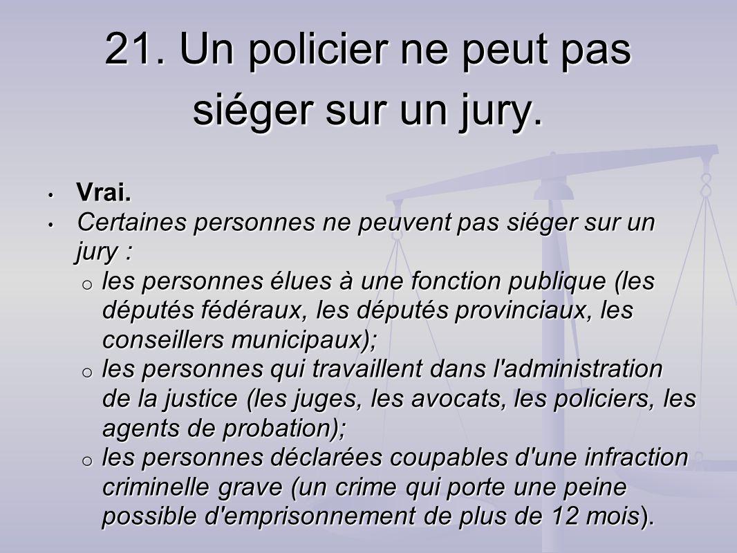 21. Un policier ne peut pas siéger sur un jury. Vrai. Vrai. Certaines personnes ne peuvent pas siéger sur un jury : Certaines personnes ne peuvent pas