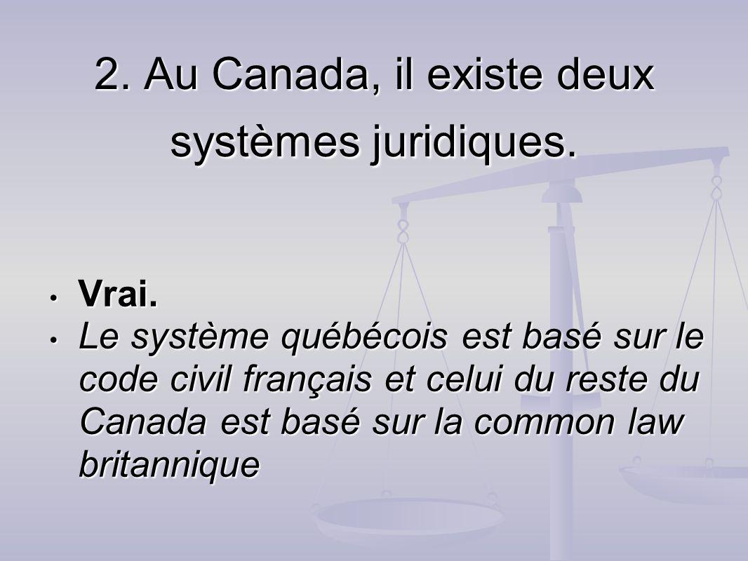 2. Au Canada, il existe deux systèmes juridiques. Vrai. Vrai. Le système québécois est basé sur le code civil français et celui du reste du Canada est