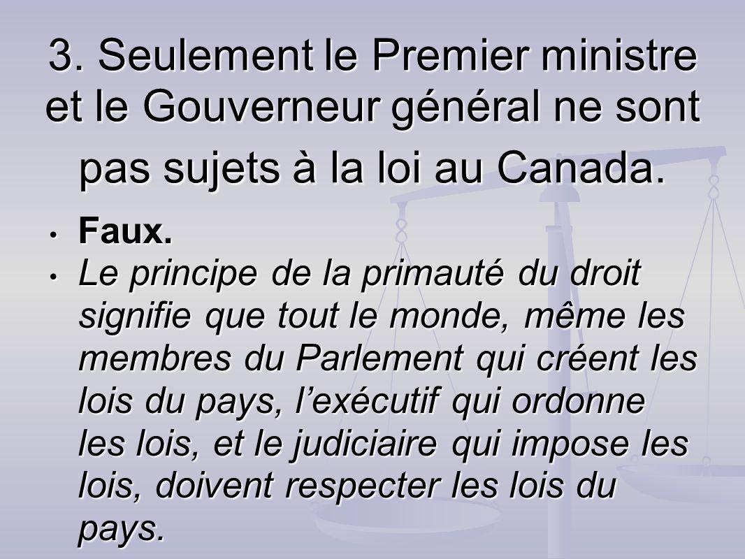 3. Seulement le Premier ministre et le Gouverneur général ne sont pas sujets à la loi au Canada. Faux. Faux. Le principe de la primauté du droit signi