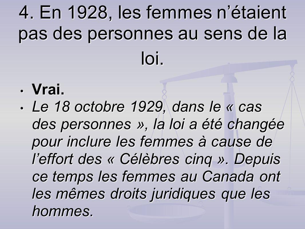 4. En 1928, les femmes nétaient pas des personnes au sens de la loi. Vrai. Vrai. Le 18 octobre 1929, dans le « cas des personnes », la loi a été chang