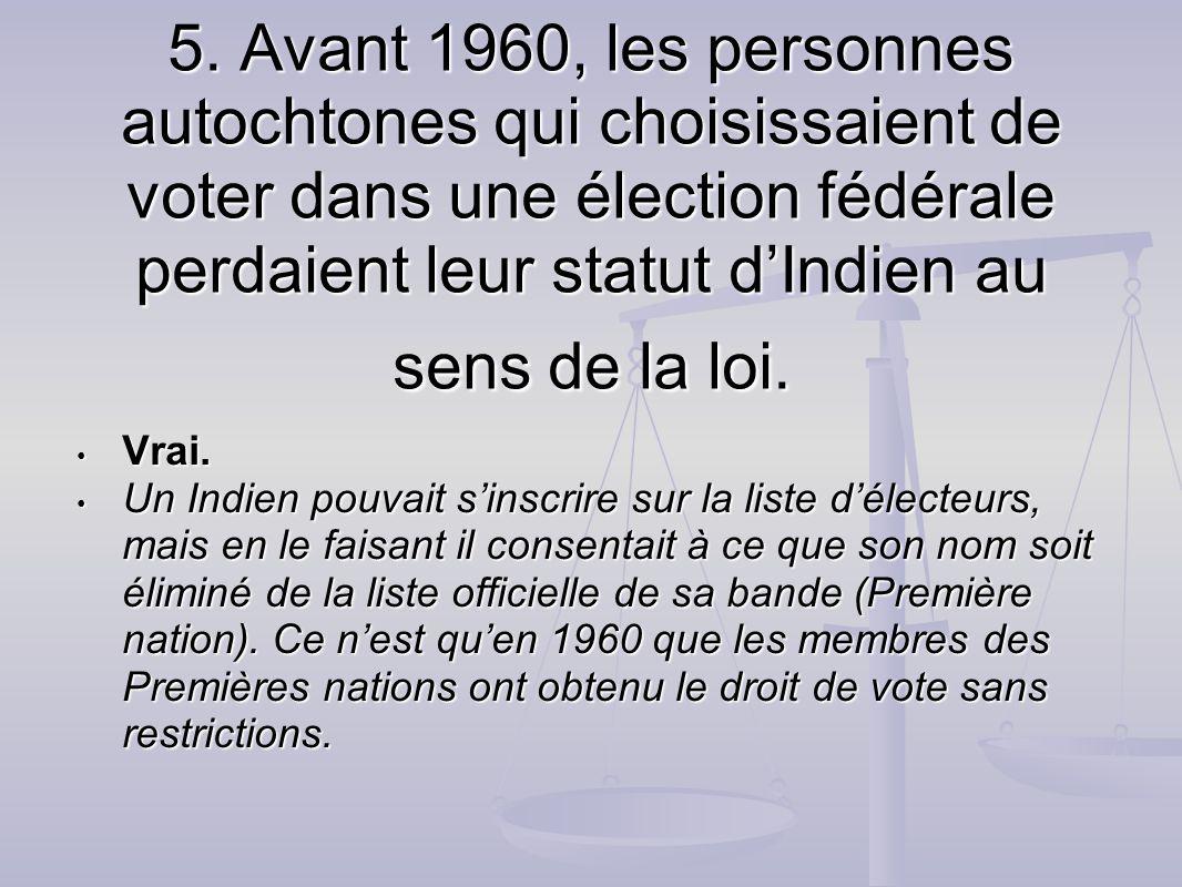 5. Avant 1960, les personnes autochtones qui choisissaient de voter dans une élection fédérale perdaient leur statut dIndien au sens de la loi. Vrai.