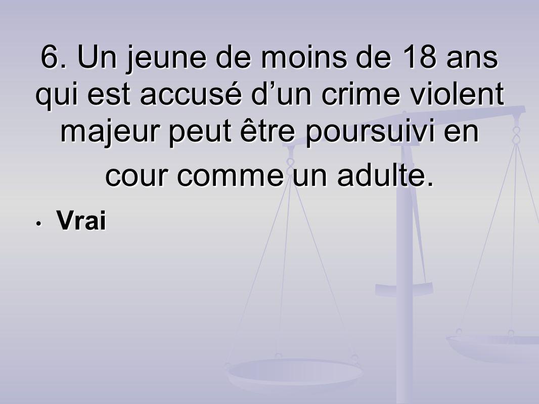 6. Un jeune de moins de 18 ans qui est accusé dun crime violent majeur peut être poursuivi en cour comme un adulte. Vrai Vrai