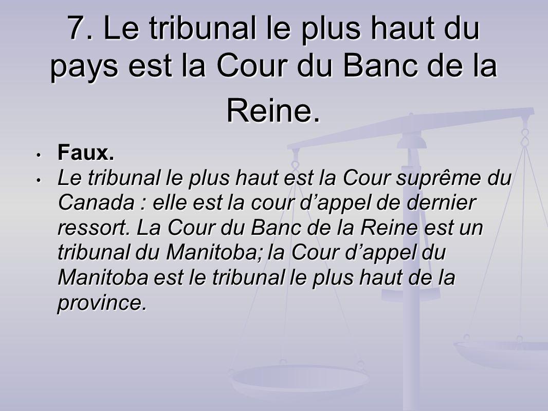 7. Le tribunal le plus haut du pays est la Cour du Banc de la Reine. Faux. Faux. Le tribunal le plus haut est la Cour suprême du Canada : elle est la