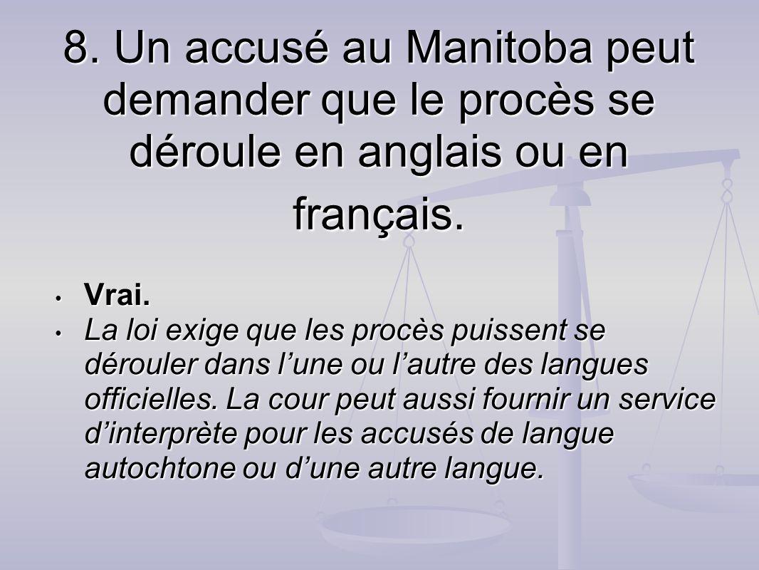 8. Un accusé au Manitoba peut demander que le procès se déroule en anglais ou en français. Vrai. Vrai. La loi exige que les procès puissent se déroule