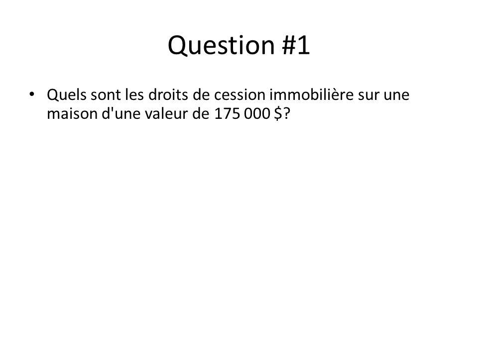 Question #1 Quels sont les droits de cession immobilière sur une maison d une valeur de 175 000 $