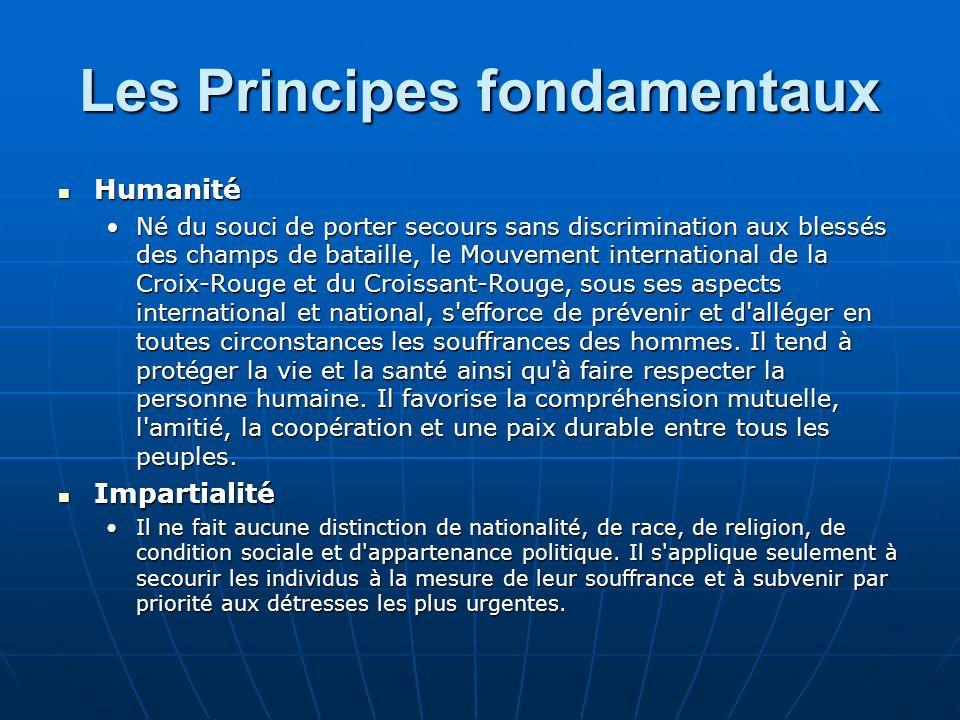 Les Principes fondamentaux Humanité Humanité Né du souci de porter secours sans discrimination aux blessés des champs de bataille, le Mouvement intern