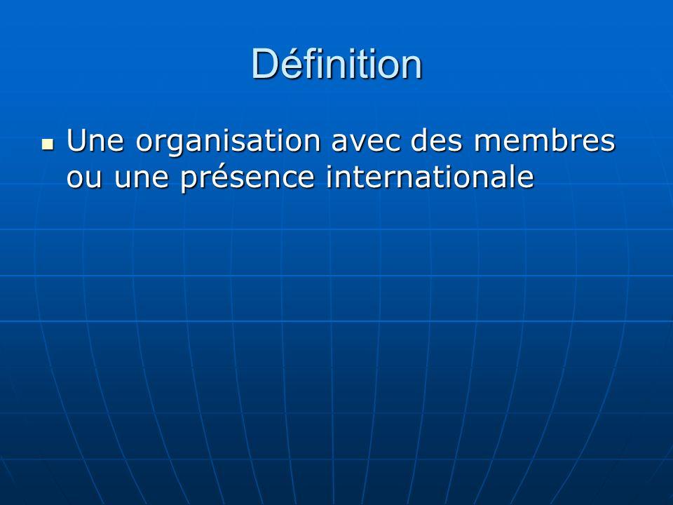 Définition Une organisation avec des membres ou une présence internationale Une organisation avec des membres ou une présence internationale