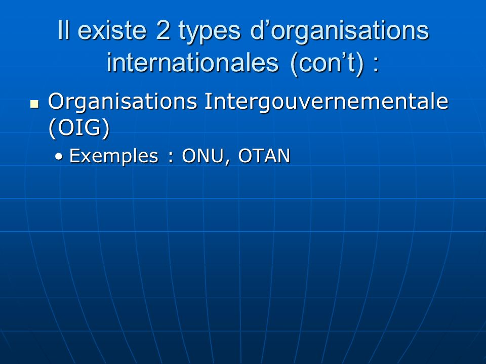 Il existe 2 types dorganisations internationales (cont) : Organisations Intergouvernementale (OIG) Organisations Intergouvernementale (OIG) Exemples :