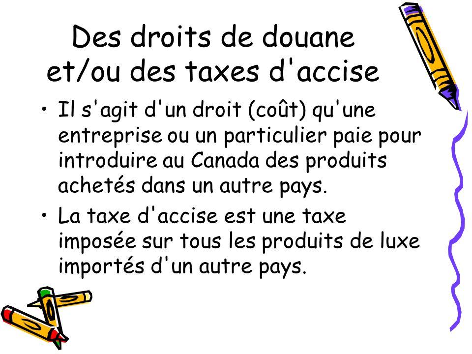 Des droits de douane et/ou des taxes d accise Il s agit d un droit (coût) qu une entreprise ou un particulier paie pour introduire au Canada des produits achetés dans un autre pays.