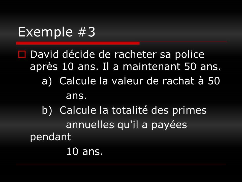 Exemple #3 David décide de racheter sa police après 10 ans. Il a maintenant 50 ans. a) Calcule la valeur de rachat à 50 ans. b) Calcule la totalité de