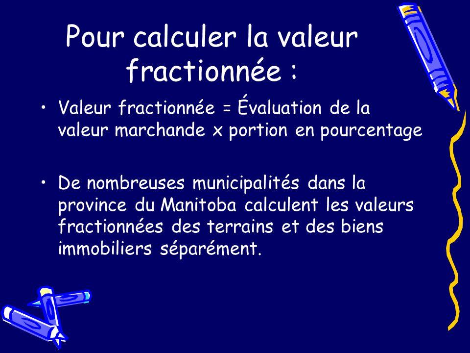 Pour calculer la valeur fractionnée : Valeur fractionnée = Évaluation de la valeur marchande x portion en pourcentage De nombreuses municipalités dans la province du Manitoba calculent les valeurs fractionnées des terrains et des biens immobiliers séparément.