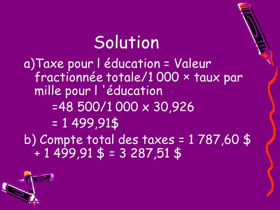 Solution a)Taxe pour l éducation = Valeur fractionnée totale/1 000 × taux par mille pour l éducation =48 500/1 000 x 30,926 = 1 499,91$ b) Compte total des taxes = 1 787,60 $ + 1 499,91 $ = 3 287,51 $