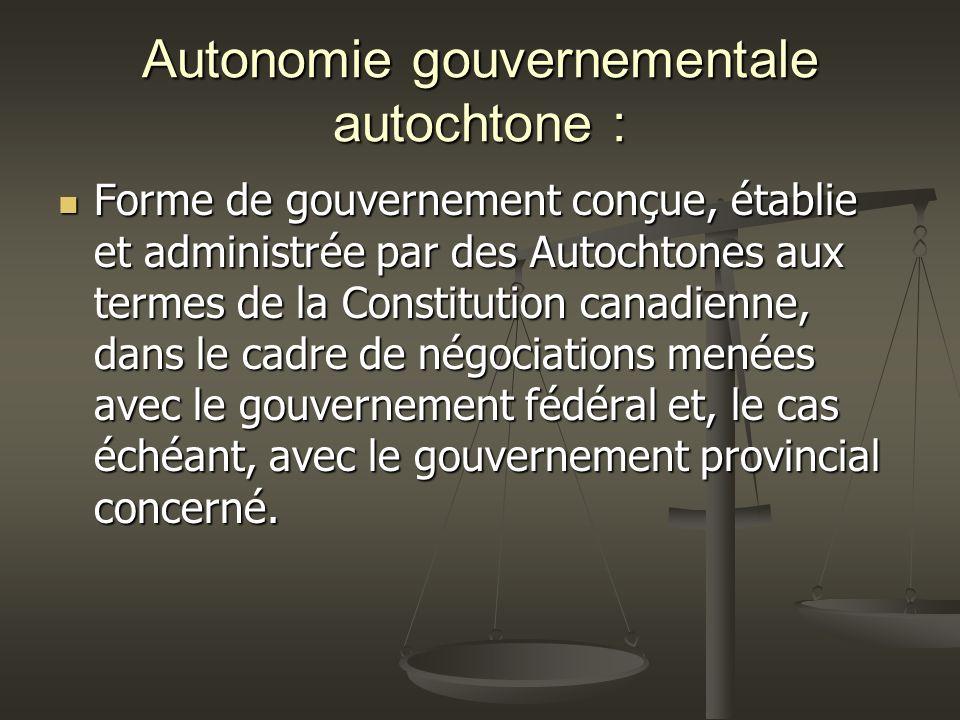Autonomie gouvernementale autochtone : Forme de gouvernement conçue, établie et administrée par des Autochtones aux termes de la Constitution canadienne, dans le cadre de négociations menées avec le gouvernement fédéral et, le cas échéant, avec le gouvernement provincial concerné.