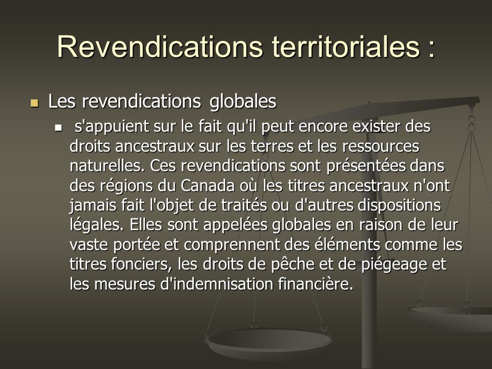 Revendications territoriales : Les revendications globales Les revendications globales s appuient sur le fait qu il peut encore exister des droits ancestraux sur les terres et les ressources naturelles.