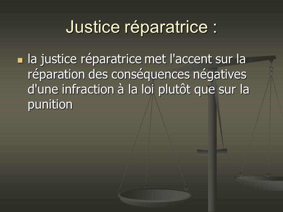 Justice réparatrice : la justice réparatrice met l accent sur la réparation des conséquences négatives d une infraction à la loi plutôt que sur la punition la justice réparatrice met l accent sur la réparation des conséquences négatives d une infraction à la loi plutôt que sur la punition