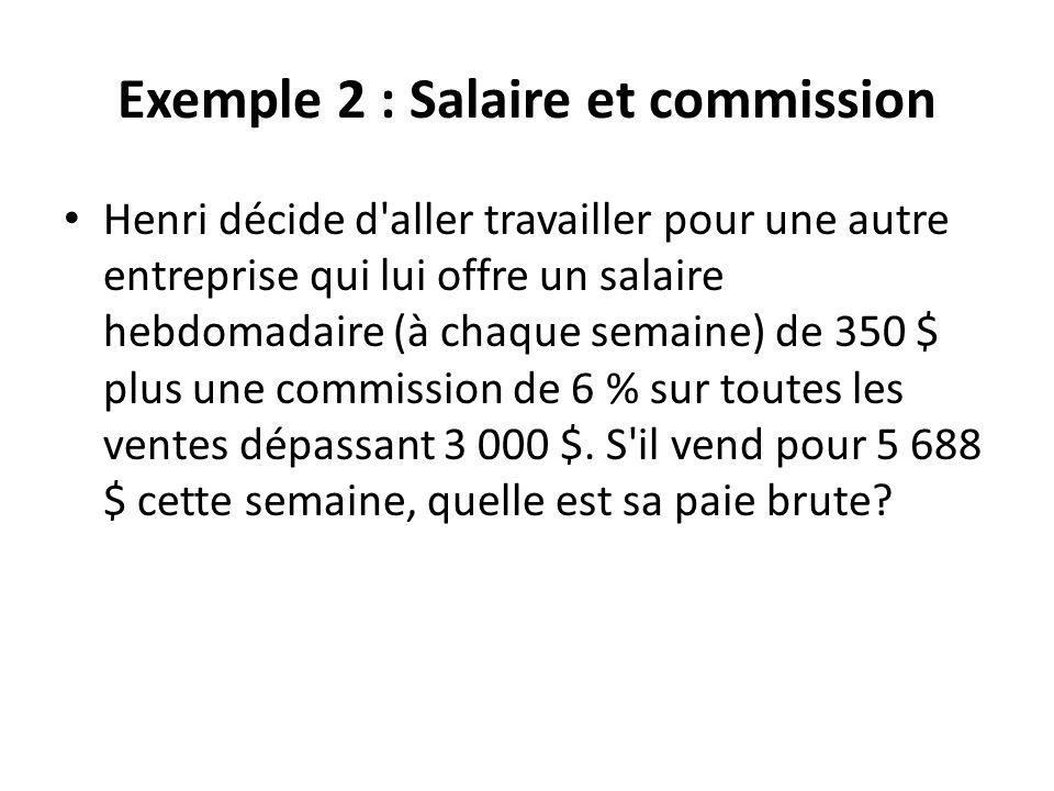Exemple 2 : Salaire et commission Henri décide d'aller travailler pour une autre entreprise qui lui offre un salaire hebdomadaire (à chaque semaine) d
