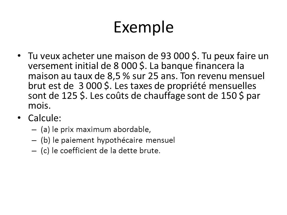 Exemple Tu veux acheter une maison de 93 000 $. Tu peux faire un versement initial de 8 000 $. La banque financera la maison au taux de 8,5 % sur 25 a